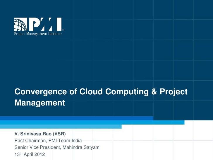 Convergence of Cloud Computing & ProjectManagementV. Srinivasa Rao (VSR)Past Chairman, PMI Team IndiaSenior Vice President...