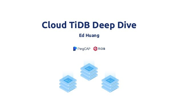 Cloud TiDB Deep Dive Ed Huang