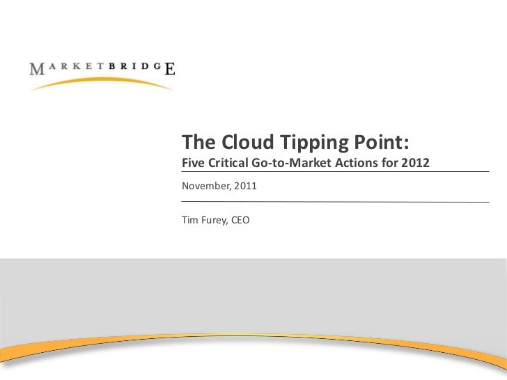 The Cloud Tipping Point:Five Critical Go-to-Market Actions for 2012November, 2011Tim Furey, CEO