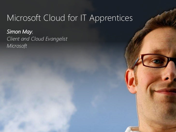 Microsoft Cloud for IT Apprentices<br />Simon May, <br />Client and Cloud Evangelist<br />Microsoft <br />