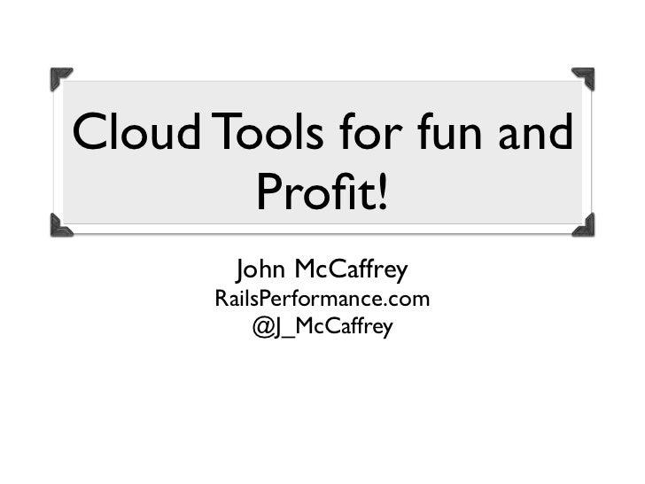 Cloud Tools for fun and        Profit!        John McCaffrey      RailsPerformance.com          @J_McCaffrey