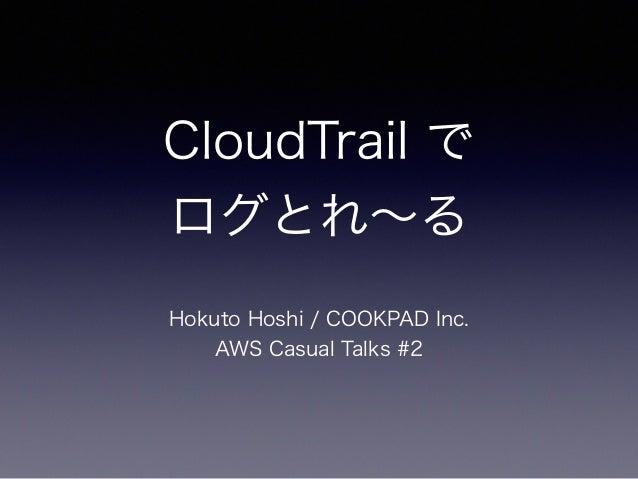 CloudTrail で ログとれ∼る Hokuto Hoshi / COOKPAD Inc. AWS Casual Talks #2