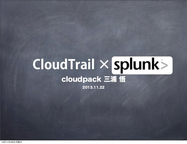 CloudTrail × splunk cloudpack 三浦 悟 2013.11.22  13年11月25日月曜日