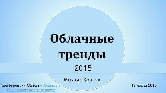 Михаил Козлов Облачные тренды 2015 17 марта 2015Конференция CNews «Облачные технологии: новые задачи»