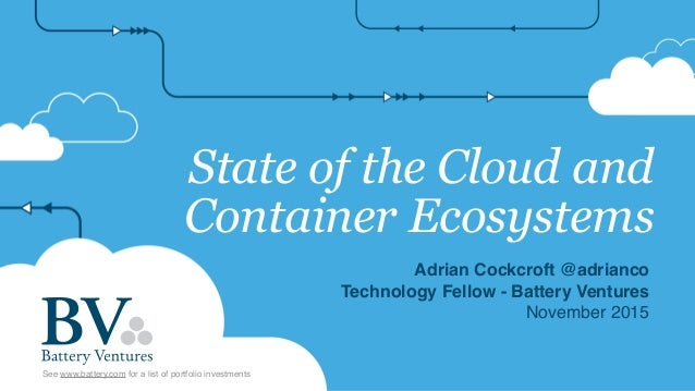State of the Cloud and Container Ecosystems Adrian Cockcroft @adrianco Technology Fellow - Battery Ventures November 2015 ...