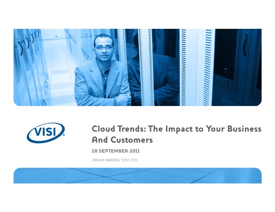 Cloud Trends: The Impact to Your BusinessAnd Customers28 SEPTEMBER 2011JASON BAKER/ VISI CTO