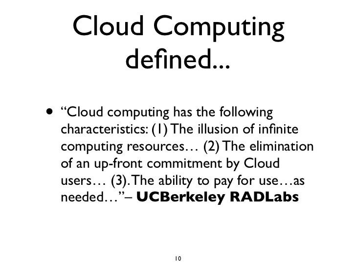 """Cloud Computing         defined... • """"Cloud computing has the following   characteristics: (1) The illusion of infinite   co..."""