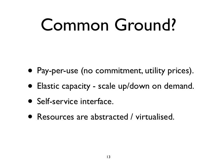 Common Ground?  • Pay-per-use (no commitment, utility prices). • Elastic capacity - scale up/down on demand. • Self-servic...