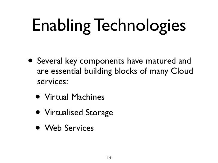 Enabling Technologies • Several key components have matured and   are essential building blocks of many Cloud   services: ...