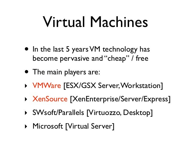 """Virtual Machines • In the last 5 years VM technology has   become pervasive and """"cheap"""" / free • The main players are: ‣ V..."""