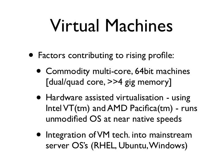 Virtual Machines • Factors contributing to rising profile:  • Commodity multi-core, 64bit machines     [dual/quad core, >>4...