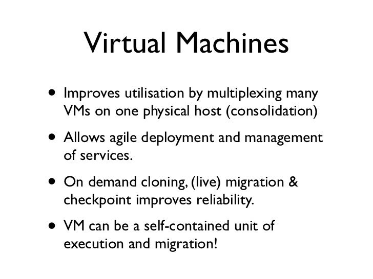 Virtual Machines • Improves utilisation by multiplexing many   VMs on one physical host (consolidation) • Allows agile dep...