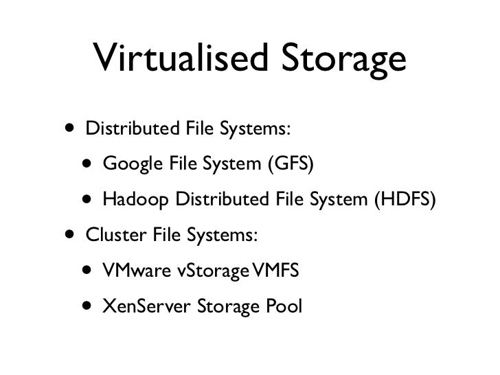 Virtualised Storage • Distributed File Systems:  • Google File System (GFS)  • Hadoop Distributed File System (HDFS) • Clu...