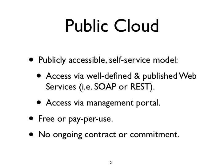 Public Cloud • Publicly accessible, self-service model:  • Access via well-defined & published Web     Services (i.e. SOAP ...