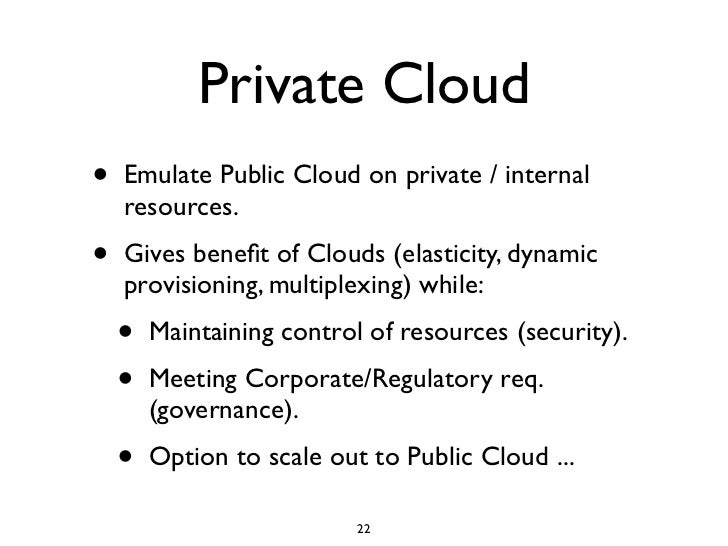 Private Cloud •   Emulate Public Cloud on private / internal     resources. •   Gives benefit of Clouds (elasticity, dynami...