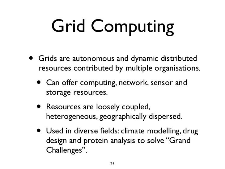 Grid Computing •   Grids are autonomous and dynamic distributed     resources contributed by multiple organisations.     •...