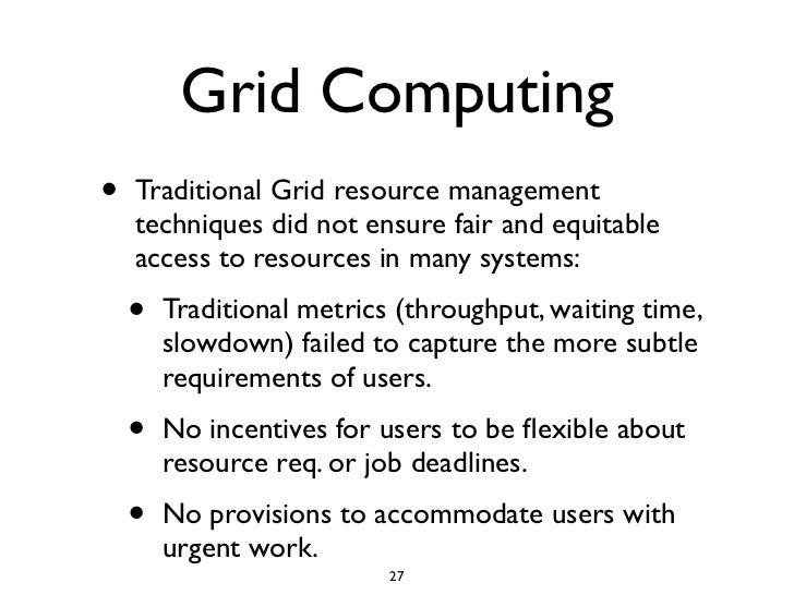 Grid Computing •   Traditional Grid resource management     techniques did not ensure fair and equitable     access to res...