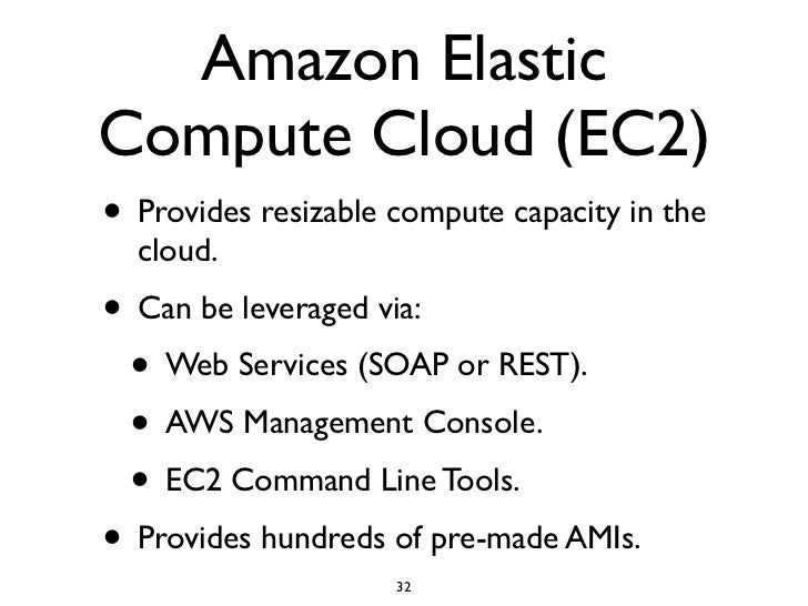 Amazon Elastic Compute Cloud (EC2) • Provides resizable compute capacity in the   cloud. • Can be leveraged via:  • Web Se...
