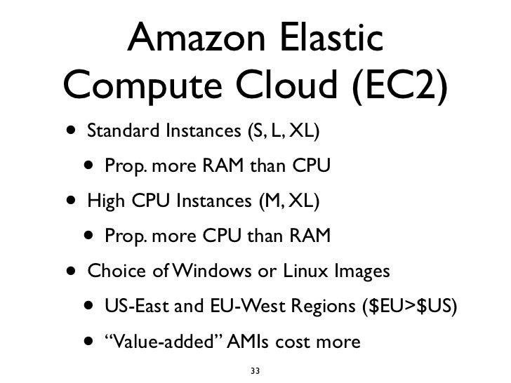 Amazon Elastic Compute Cloud (EC2) • Standard Instances (S, L, XL)   • Prop. more RAM than CPU • High CPU Instances (M, XL...