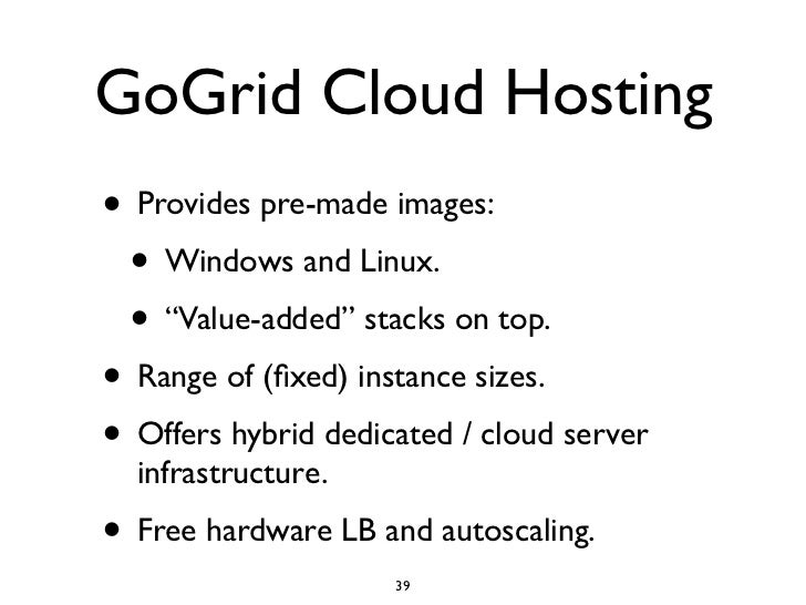 """GoGrid Cloud Hosting • Provides pre-made images:  • Windows and Linux.  • """"Value-added"""" stacks on top. • Range of (fixed) i..."""