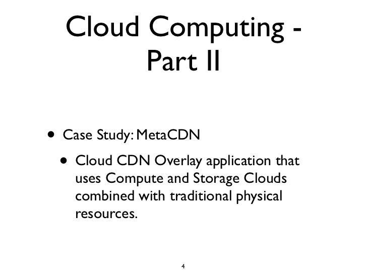 Cloud Computing -         Part II  • Case Study: MetaCDN  • Cloud CDN Overlay application that     uses Compute and Storag...