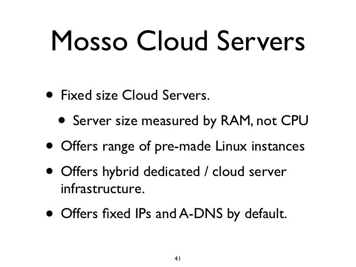 Mosso Cloud Servers • Fixed size Cloud Servers.  • Server size measured by RAM, not CPU • Offers range of pre-made Linux i...