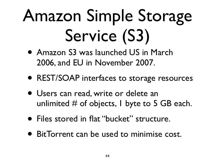 Amazon Simple Storage     Service (S3) • Amazon S3 was launched US in March   2006, and EU in November 2007. • REST/SOAP i...