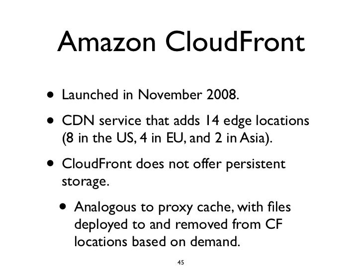 Amazon CloudFront • Launched in November 2008. • CDN service that adds 14 edge locations   (8 in the US, 4 in EU, and 2 in...