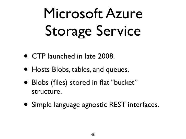 Microsoft Azure       Storage Service • CTP launched in late 2008. • Hosts Blobs, tables, and queues. • Blobs (files) store...