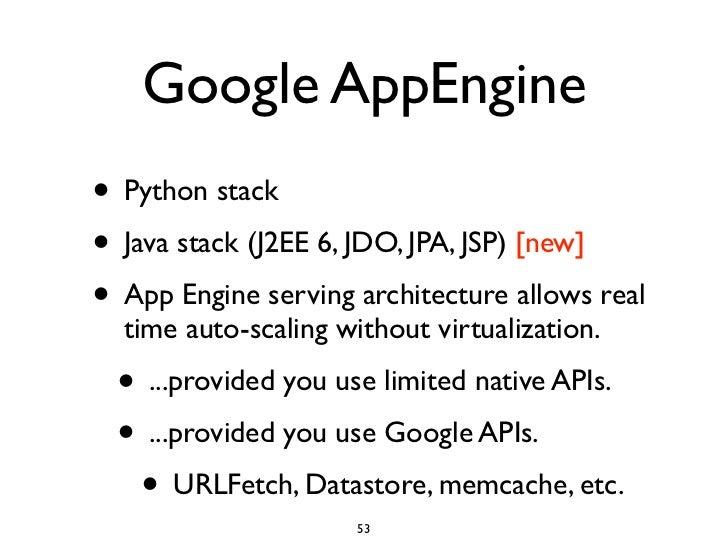 Google AppEngine • Python stack • Java stack (J2EE 6, JDO, JPA, JSP) [new] • App Engine serving architecture allows real  ...