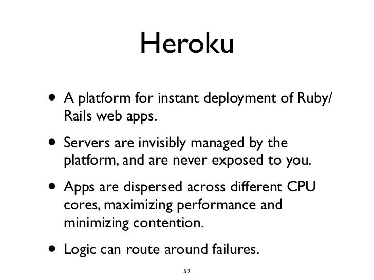 Heroku • A platform for instant deployment of Ruby/   Rails web apps. • Servers are invisibly managed by the   platform, a...