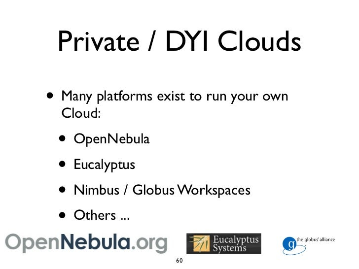 Private / DYI Clouds • Many platforms exist to run your own   Cloud:  • OpenNebula  • Eucalyptus  • Nimbus / Globus Worksp...