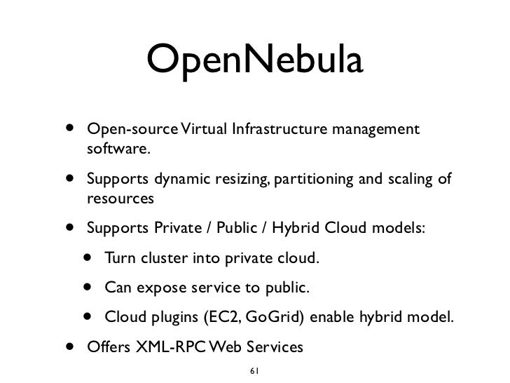 OpenNebula •   Open-source Virtual Infrastructure management     software. •   Supports dynamic resizing, partitioning and...