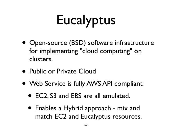 Eucalyptus • Open-source (BSD) software infrastructure   for implementing quot;cloud computingquot; on   clusters. • Publi...