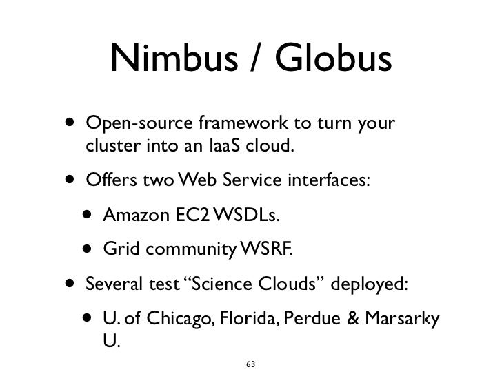 Nimbus / Globus • Open-source framework to turn your   cluster into an IaaS cloud. • Offers two Web Service interfaces:   ...