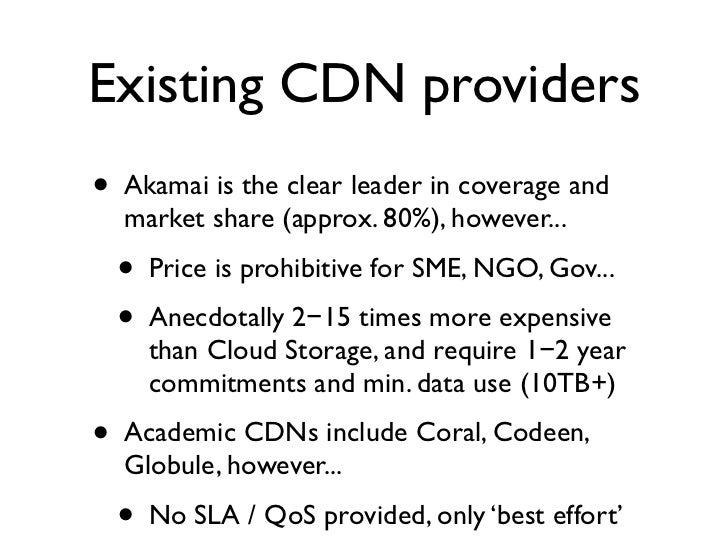 Existing CDN providers •   Akamai is the clear leader in coverage and     market share (approx. 80%), however...     •   P...