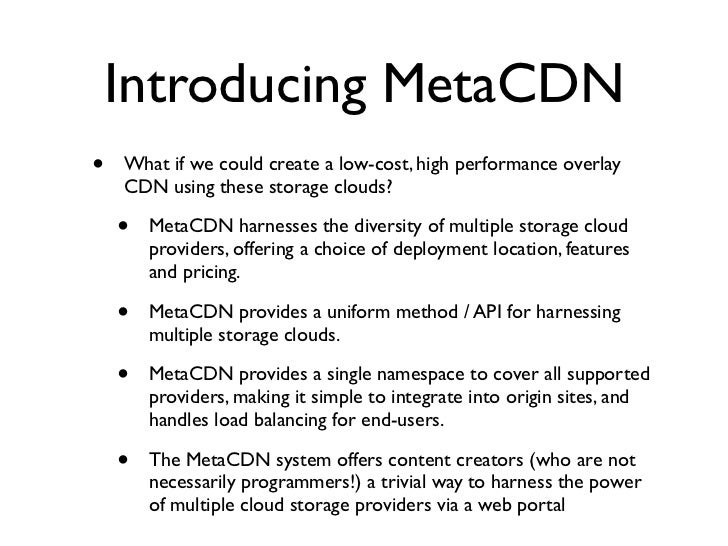 Introducing MetaCDN •   What if we could create a low-cost, high performance overlay     CDN using these storage clouds?  ...