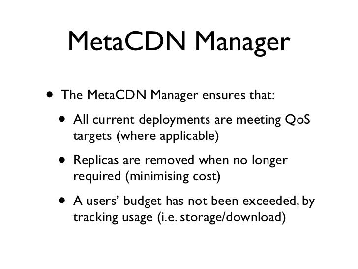 MetaCDN Manager •   The MetaCDN Manager ensures that:     •   All current deployments are meeting QoS         targets (whe...