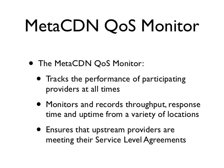 MetaCDN QoS Monitor  •   The MetaCDN QoS Monitor:     •   Tracks the performance of participating         providers at all...