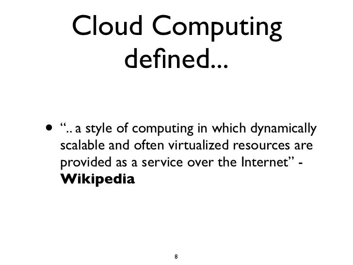 """Cloud Computing         defined...  • """".. a style of computing in which dynamically   scalable and often virtualized resour..."""