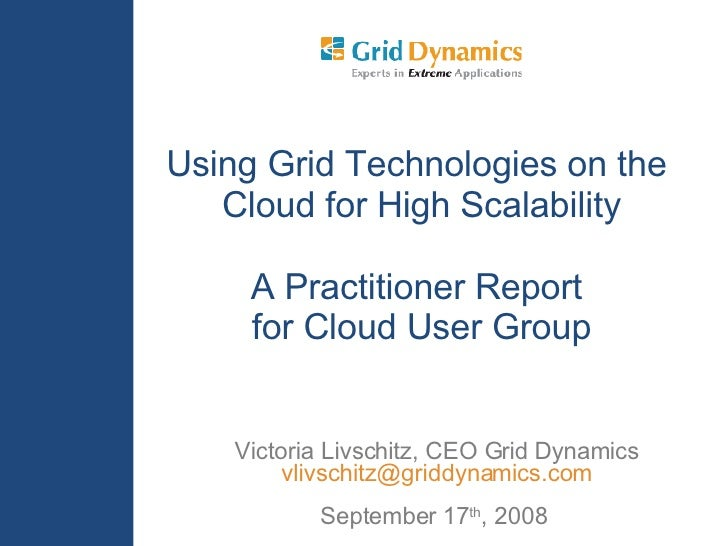 Victoria Livschitz, CEO Grid Dynamics [email_address] September 17 th , 2008  Using Grid Technologies on the  Cloud for Hi...
