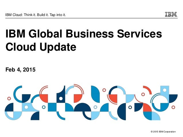 © 2015 IBM Corporation IBM Cloud: Think it. Build it. Tap into it. IBM Global Business Services Cloud Update Feb 4, 2015