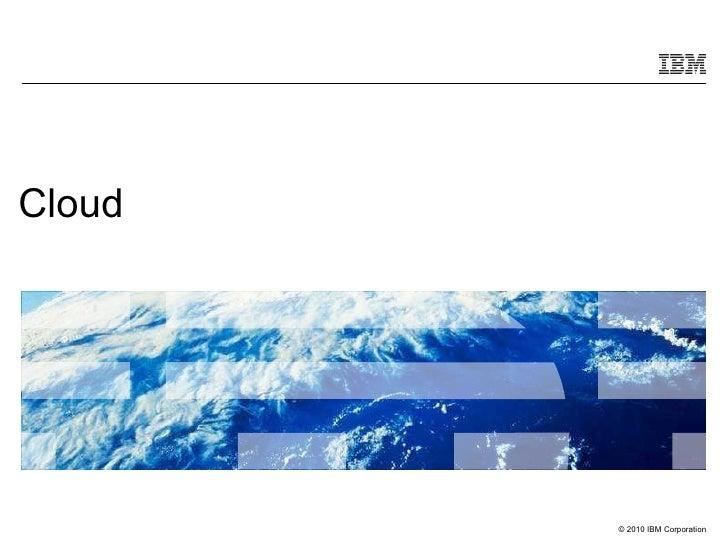 Cloud        © 2010 IBM Corporation