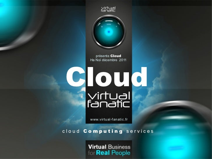présente CloudCloud       Ha Noï décembre 2011       www.virtual-fanatic.frcloud Computing services
