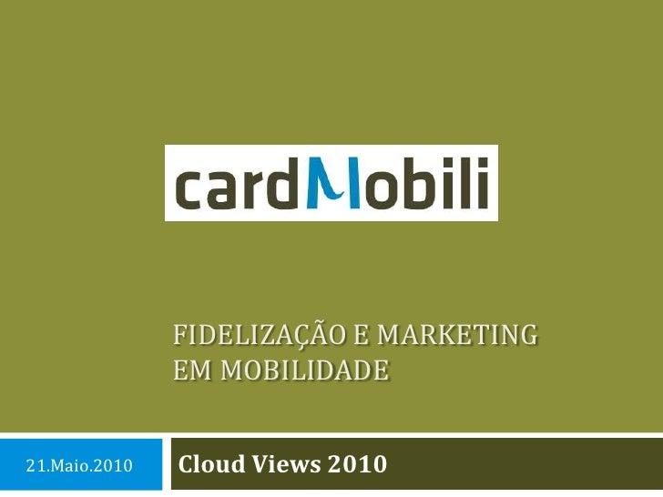 Fidelização e marketingem mobilidade<br />CloudViews 2010<br />21.Maio.2010<br />
