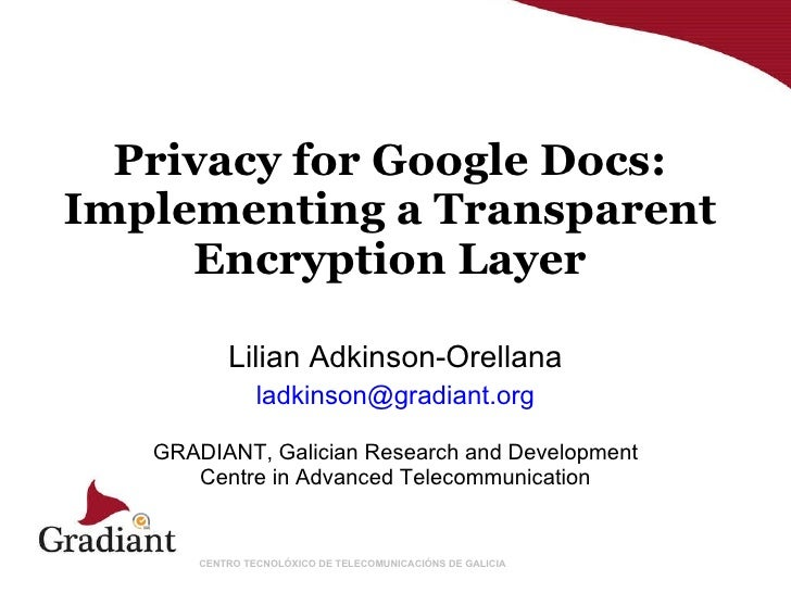 Privacy for Google Docs: Implementing a Transparent Encryption Layer Lilian Adkinson-Orellana [email_address] GRADIANT,  G...