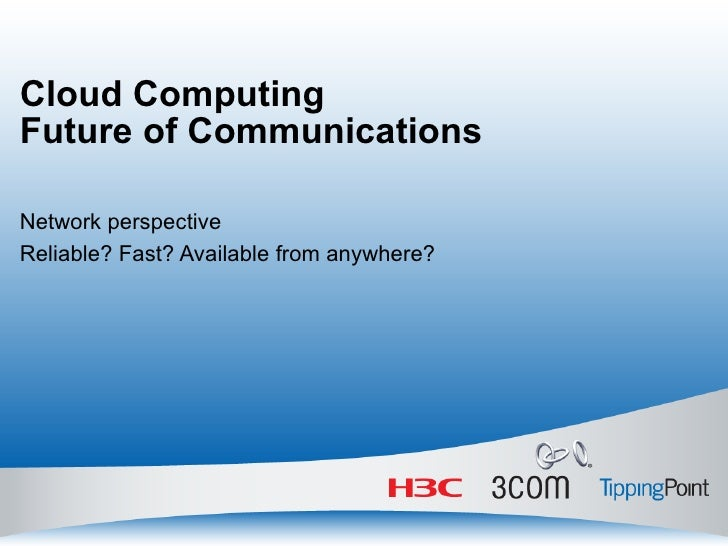 Cloud Computing Future of Communications Network perspective Reliable? Fast? Available from anywhere?