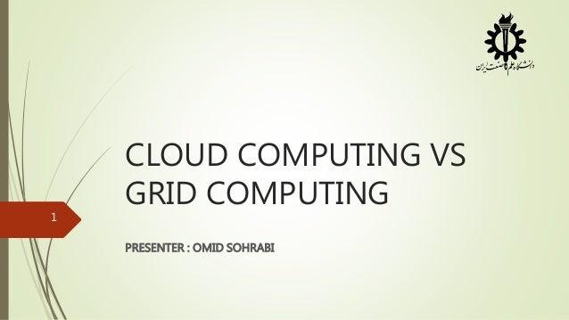 CLOUD COMPUTING VS GRID COMPUTING PRESENTER : OMID SOHRABI 1
