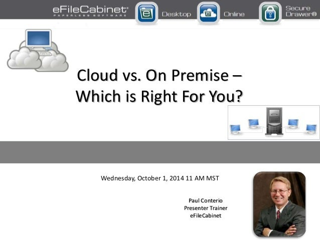 Wednesday, October 1, 2014 11 AM MST Paul Conterio Presenter Trainer eFileCabinet Cloud vs. On Premise – Which is Right Fo...