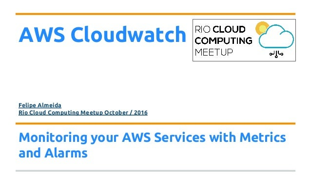 AWS Cloudwatch Felipe Almeida Rio Cloud Computing Meetup October / 2016 Monitoring your AWS Services with Metrics and Alar...